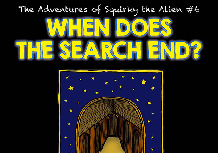 The Adventures of Squirky the Alien #6: When Does the Search End?