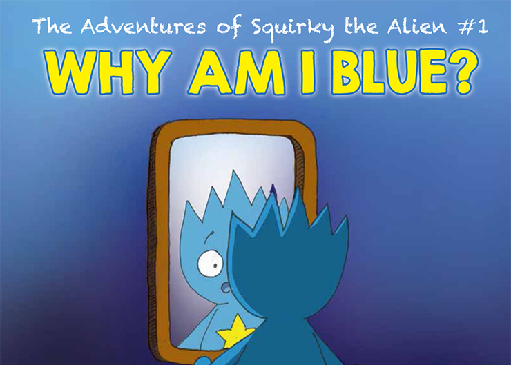 The Adventures of Squirky the Alien #1: Why Am I Blue?
